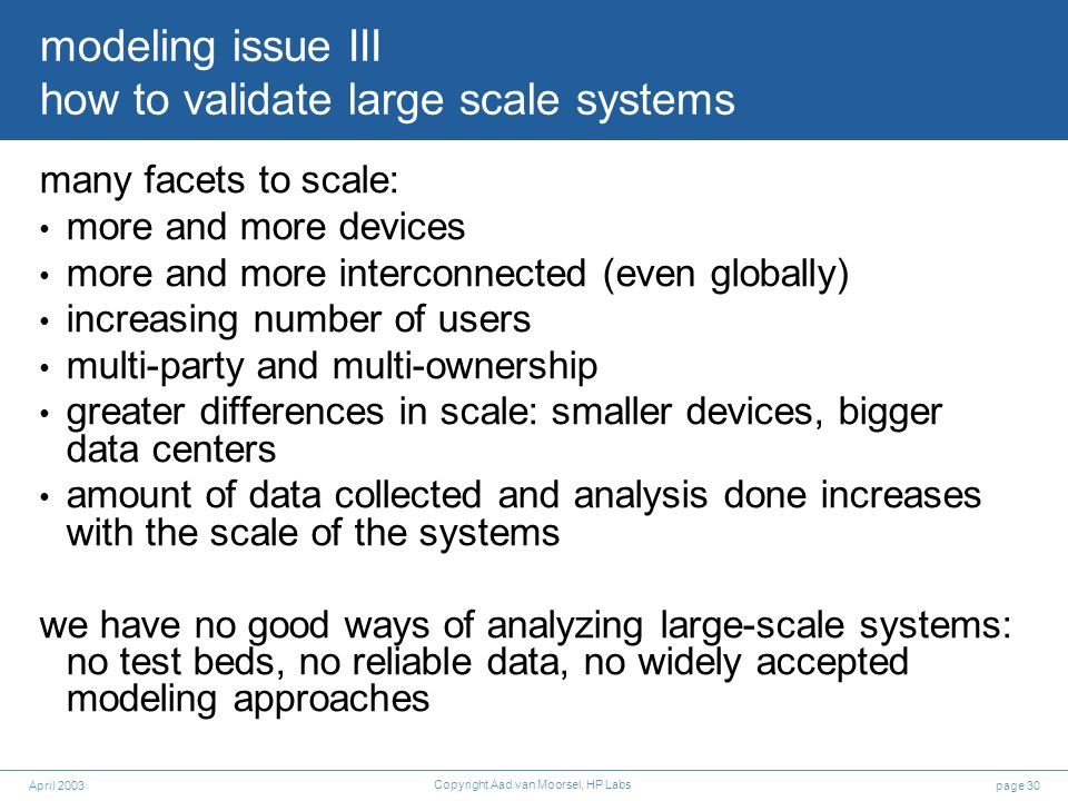page 30April 2003 Copyright Aad van Moorsel, HP Labs modeling issue III how to validate large scale systems many facets to scale: more and more device