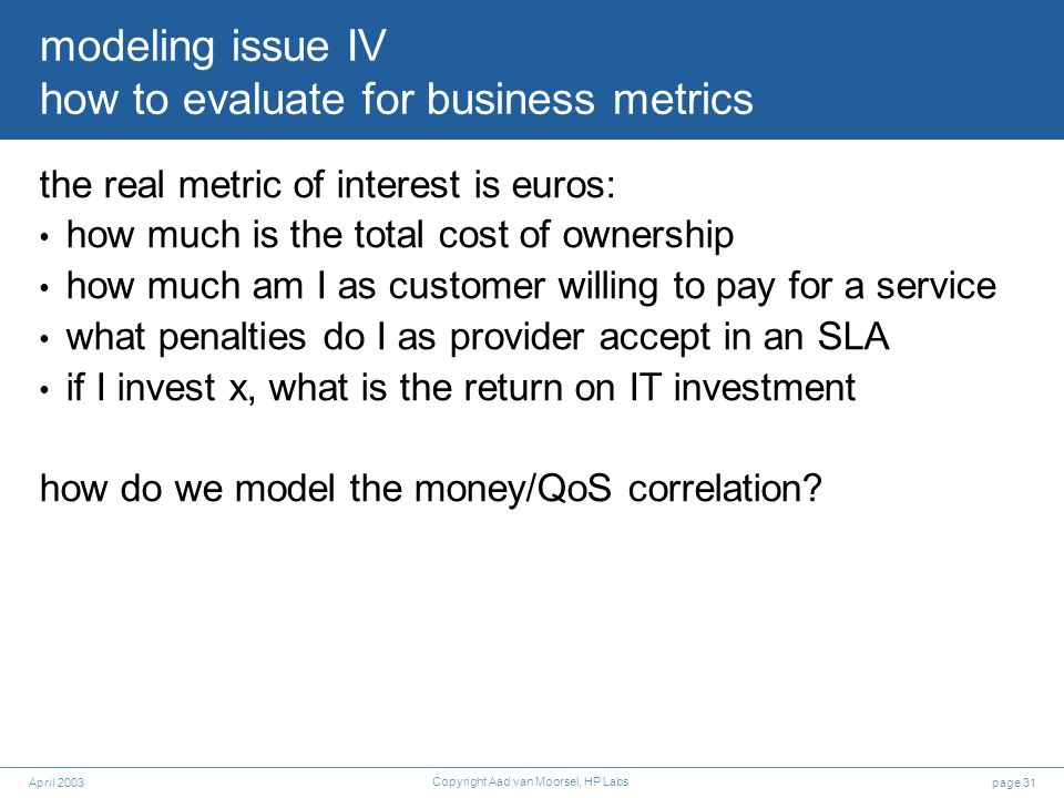 page 31April 2003 Copyright Aad van Moorsel, HP Labs modeling issue IV how to evaluate for business metrics the real metric of interest is euros: how much is the total cost of ownership how much am I as customer willing to pay for a service what penalties do I as provider accept in an SLA if I invest x, what is the return on IT investment how do we model the money/QoS correlation