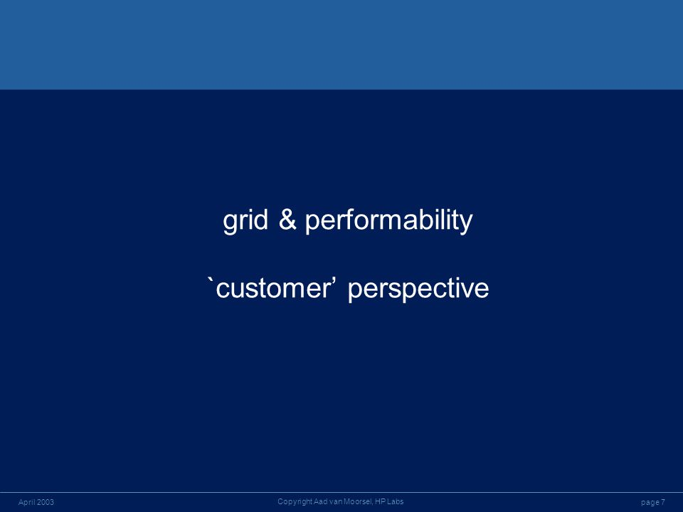 page 7April 2003 Copyright Aad van Moorsel, HP Labs grid & performability `customer perspective
