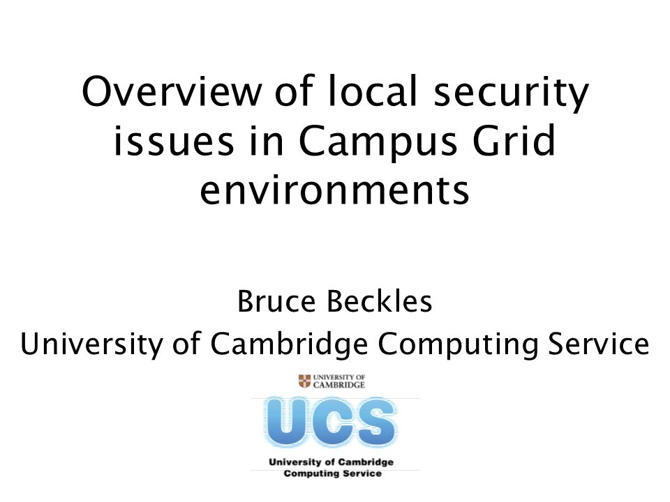 Overview of local security issues in Campus Grid environments Bruce Beckles University of Cambridge Computing Service