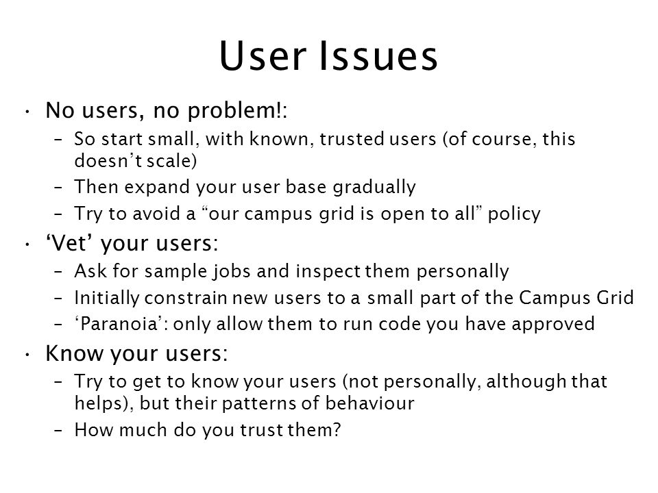 User Issues No users, no problem!: –So start small, with known, trusted users (of course, this doesnt scale) –Then expand your user base gradually –Tr