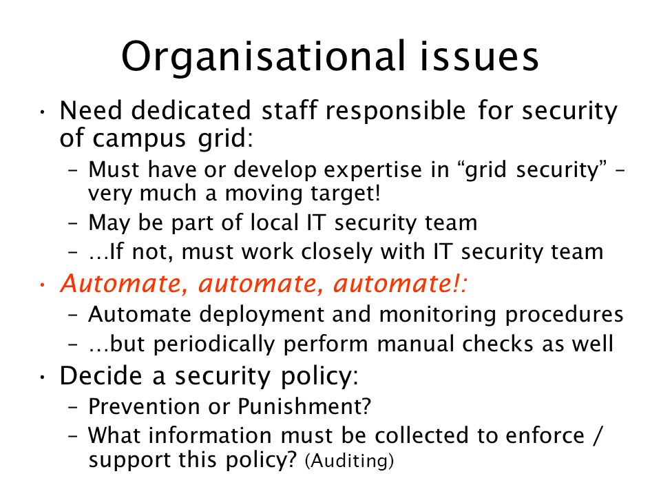 Organisational issues Need dedicated staff responsible for security of campus grid: –Must have or develop expertise in grid security – very much a mov