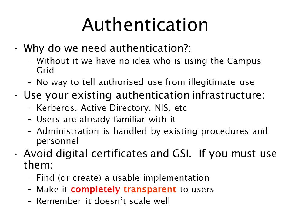 Authentication Why do we need authentication?: –Without it we have no idea who is using the Campus Grid –No way to tell authorised use from illegitima