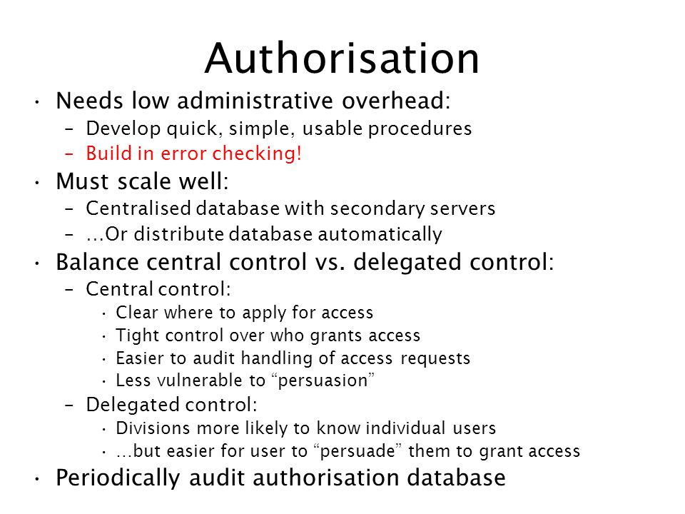 Authorisation Needs low administrative overhead: –Develop quick, simple, usable procedures –Build in error checking! Must scale well: –Centralised dat