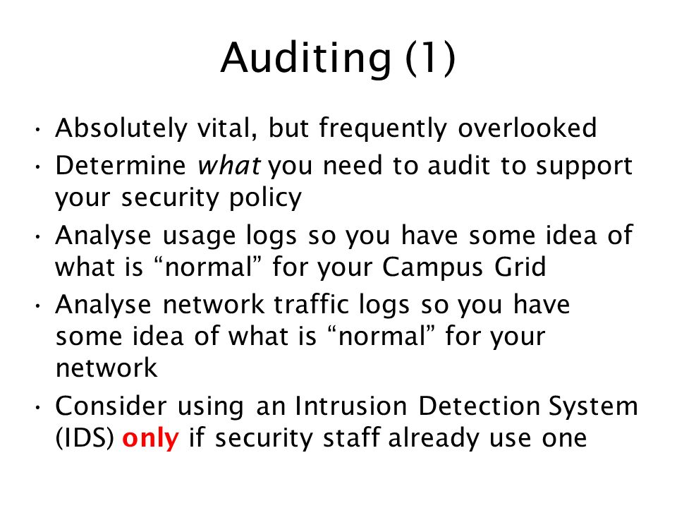 Auditing (1) Absolutely vital, but frequently overlooked Determine what you need to audit to support your security policy Analyse usage logs so you ha