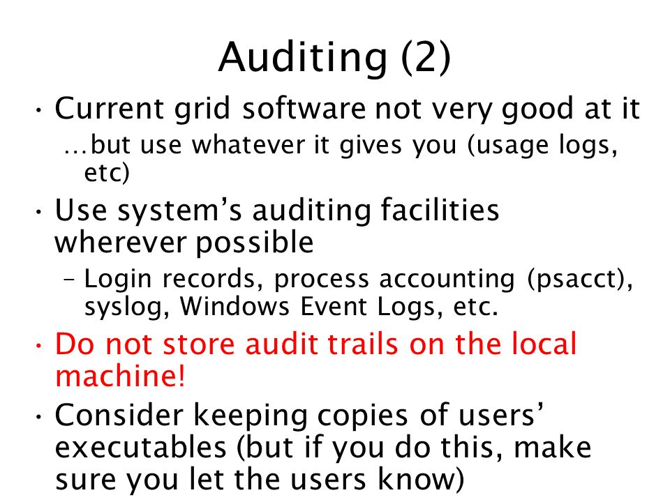 Auditing (2) Current grid software not very good at it …but use whatever it gives you (usage logs, etc) Use systems auditing facilities wherever possi