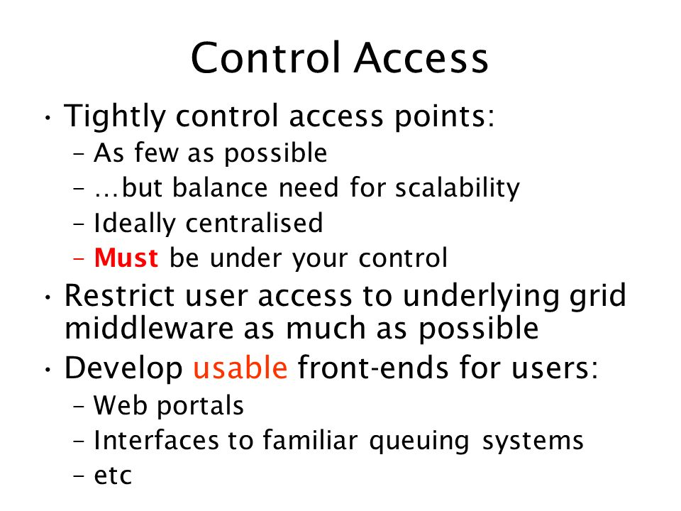 Control Access Tightly control access points: –As few as possible –…but balance need for scalability –Ideally centralised –Must be under your control