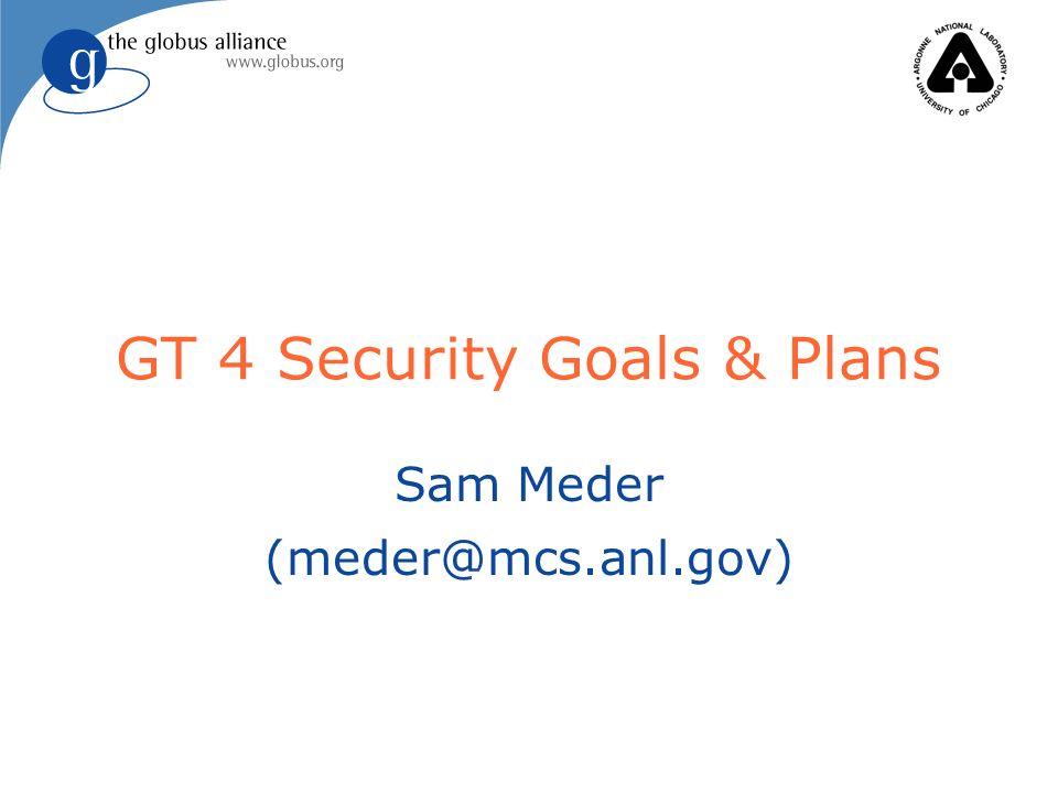 GT 4 Security Goals & Plans Sam Meder (meder@mcs.anl.gov)