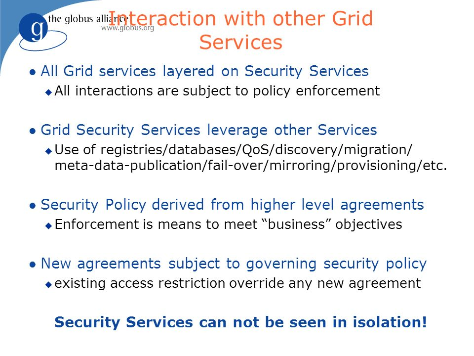 Interaction with other Grid Services l All Grid services layered on Security Services u All interactions are subject to policy enforcement l Grid Secu