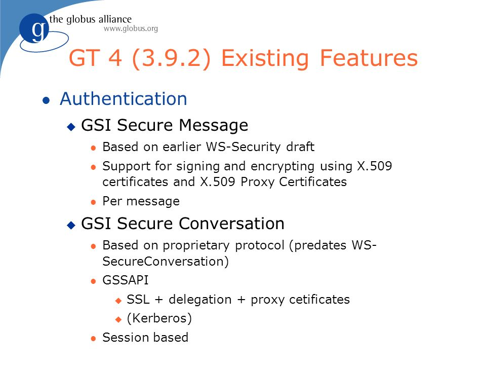 GT 4 (3.9.2) Existing Features l Authentication u GSI Secure Message l Based on earlier WS-Security draft l Support for signing and encrypting using X
