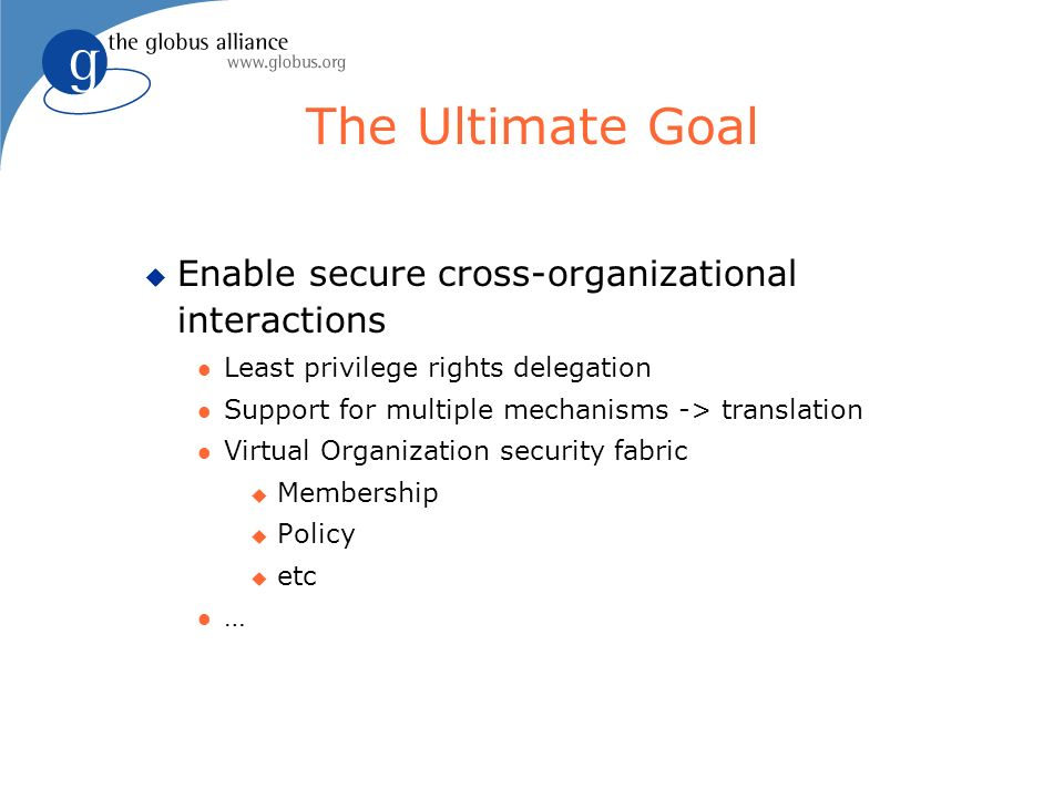The Ultimate Goal u Enable secure cross-organizational interactions l Least privilege rights delegation l Support for multiple mechanisms -> translati