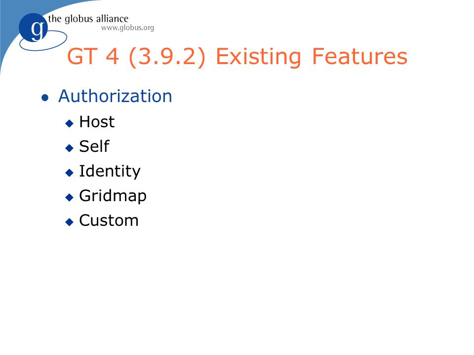GT 4 (3.9.2) Existing Features l Authorization u Host u Self u Identity u Gridmap u Custom