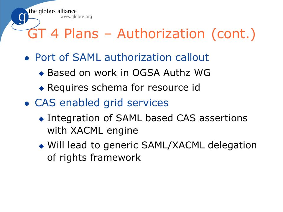 GT 4 Plans – Authorization (cont.) l Port of SAML authorization callout u Based on work in OGSA Authz WG u Requires schema for resource id l CAS enabl