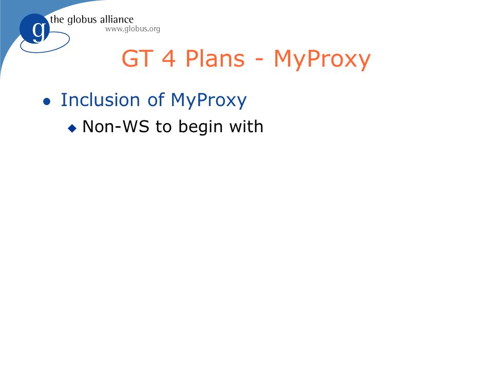 GT 4 Plans - MyProxy l Inclusion of MyProxy u Non-WS to begin with