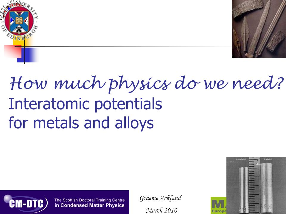 Graeme Ackland March 2010 How much physics do we need? Interatomic potentials for metals and alloys