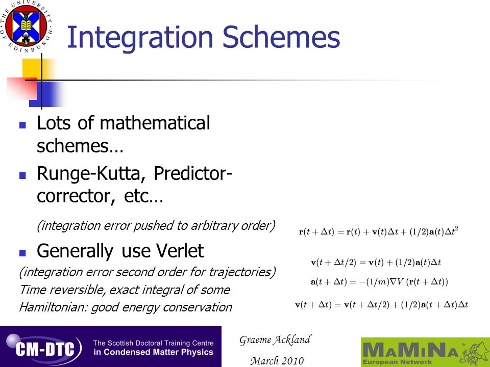 Graeme Ackland March 2010 Integration Schemes Lots of mathematical schemes… Runge-Kutta, Predictor- corrector, etc… (integration error pushed to arbitrary order) Generally use Verlet (integration error second order for trajectories) Time reversible, exact integral of some Hamiltonian: good energy conservation