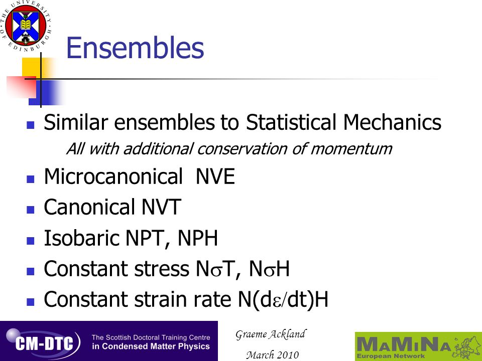 Graeme Ackland March 2010 Ensembles Similar ensembles to Statistical Mechanics All with additional conservation of momentum Microcanonical NVE Canonical NVT Isobaric NPT, NPH Constant stress N T, N H Constant strain rate N(d dt)H