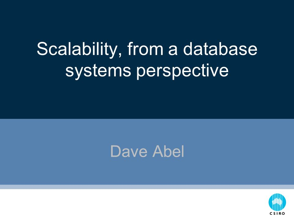 Scalability, from a database systems perspective Dave Abel