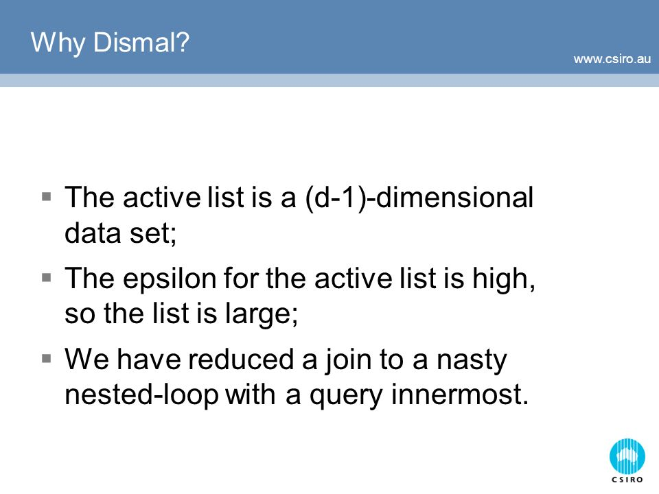 www.csiro.au Why Dismal? The active list is a (d-1)-dimensional data set; The epsilon for the active list is high, so the list is large; We have reduc