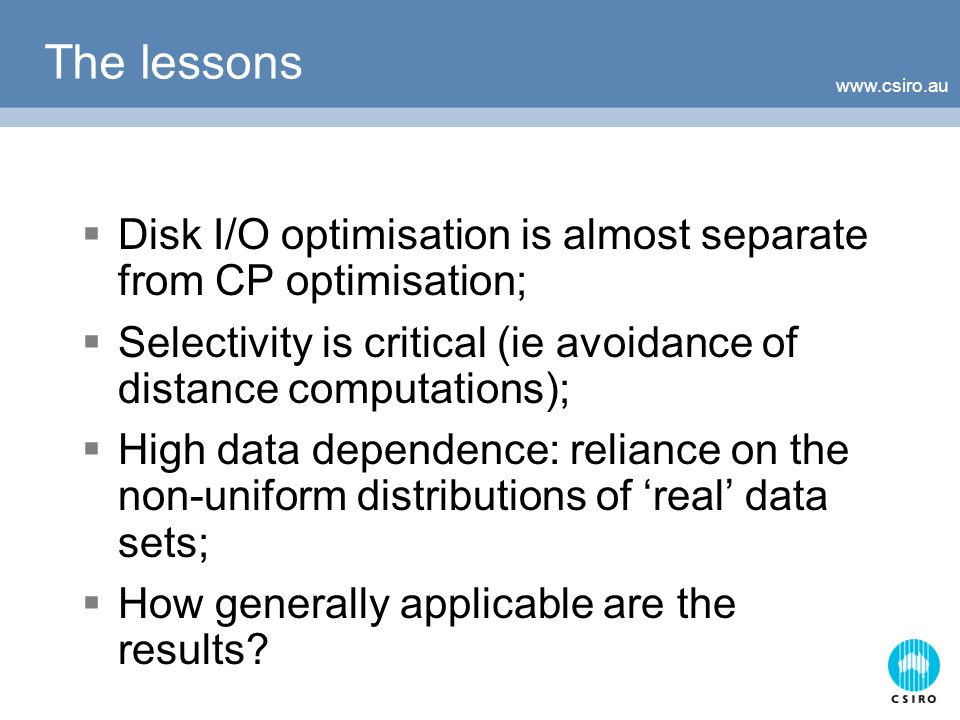 The lessons Disk I/O optimisation is almost separate from CP optimisation; Selectivity is critical (ie avoidance of distance computations); High data dependence: reliance on the non-uniform distributions of real data sets; How generally applicable are the results