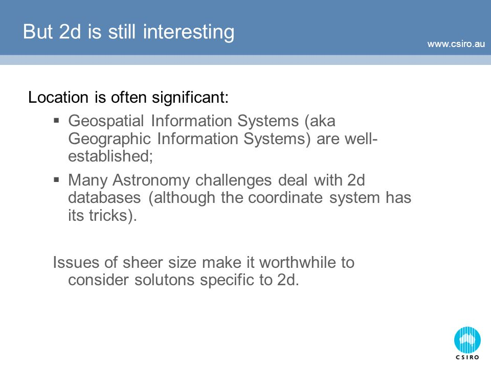 But 2d is still interesting Location is often significant: Geospatial Information Systems (aka Geographic Information Systems) are well- established; Many Astronomy challenges deal with 2d databases (although the coordinate system has its tricks).