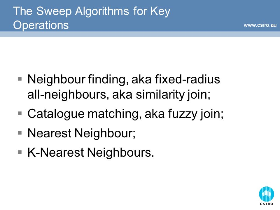 The Sweep Algorithms for Key Operations Neighbour finding, aka fixed-radius all-neighbours, aka similarity join; Catalogue matching, aka fuzzy join; Nearest Neighbour; K-Nearest Neighbours.
