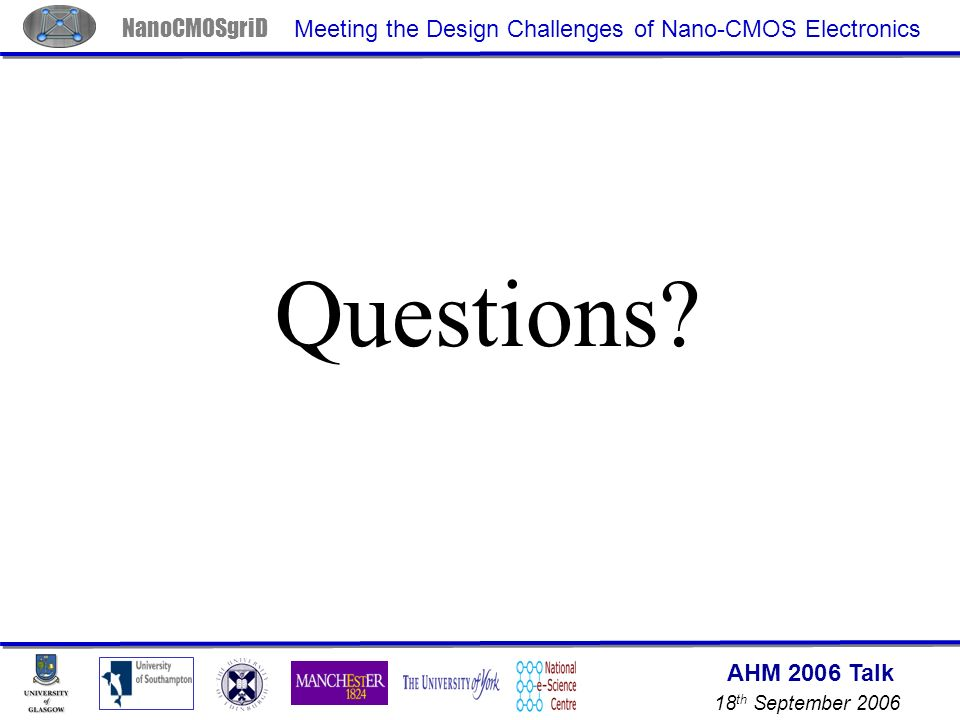 AHM 2006 Talk 18 th September 2006 NanoCMOSgriD Meeting the Design Challenges of Nano-CMOS Electronics Questions