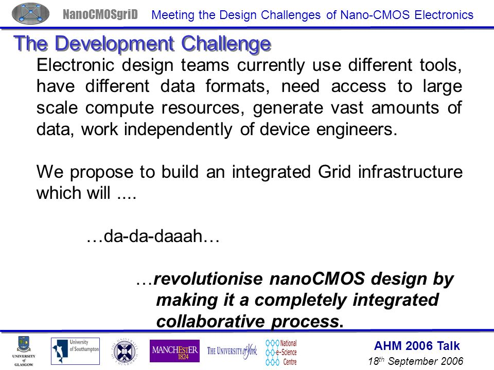 AHM 2006 Talk 18 th September 2006 NanoCMOSgriD Meeting the Design Challenges of Nano-CMOS Electronics The Development Challenge Electronic design teams currently use different tools, have different data formats, need access to large scale compute resources, generate vast amounts of data, work independently of device engineers.