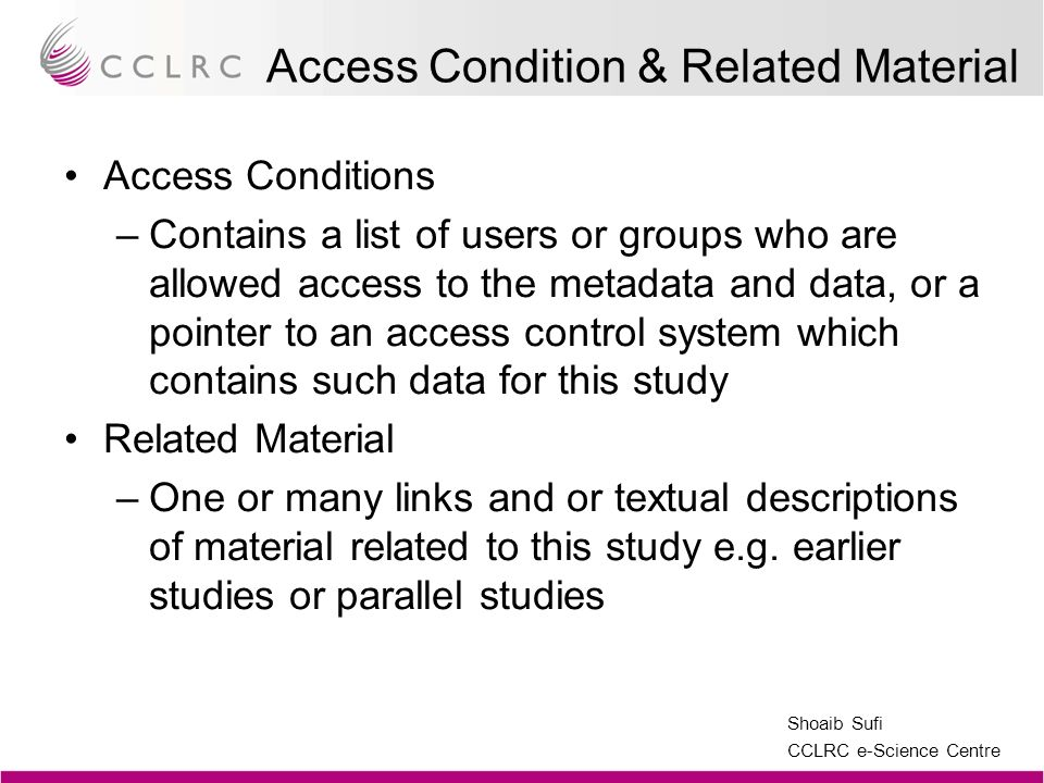Shoaib Sufi CCLRC e-Science Centre Access Condition & Related Material Access Conditions –Contains a list of users or groups who are allowed access to the metadata and data, or a pointer to an access control system which contains such data for this study Related Material –One or many links and or textual descriptions of material related to this study e.g.