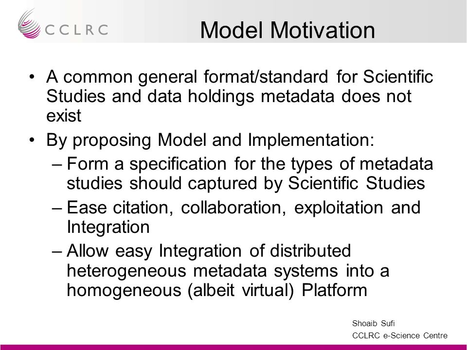 Shoaib Sufi CCLRC e-Science Centre Cardinality Issues The model recommends a certain cardinality of elements Certain metadata components are necessary for one to have an instance of the implemented model – treating everything as optional is not acceptable It is though implementations may modify this more to their needs – model attempts to remain ideal (i.e.