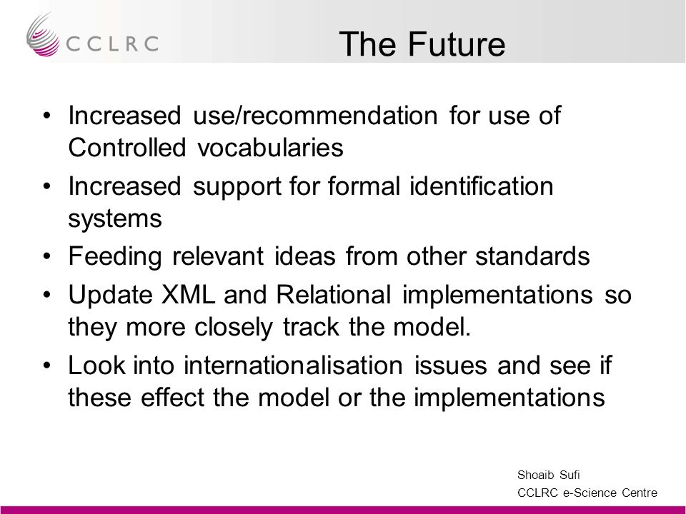Shoaib Sufi CCLRC e-Science Centre The Future Increased use/recommendation for use of Controlled vocabularies Increased support for formal identification systems Feeding relevant ideas from other standards Update XML and Relational implementations so they more closely track the model.