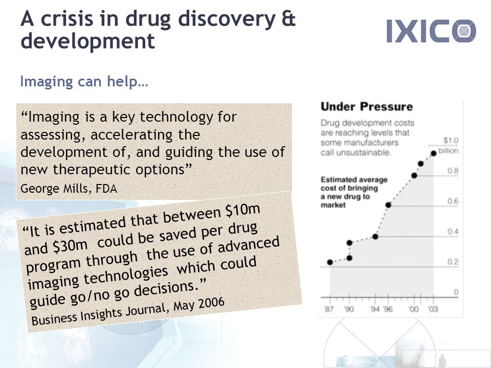 Ixico Present ation A crisis in drug discovery & development Imaging can help… Imaging is a key technology for assessing, accelerating the development of, and guiding the use of new therapeutic options George Mills, FDA It is estimated that between $10m and $30m could be saved per drug program through the use of advanced imaging technologies which could guide go/no go decisions.
