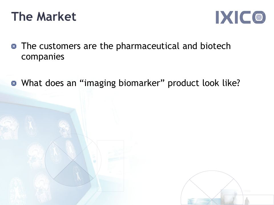 Ixico Present ation The Market The customers are the pharmaceutical and biotech companies What does an imaging biomarker product look like