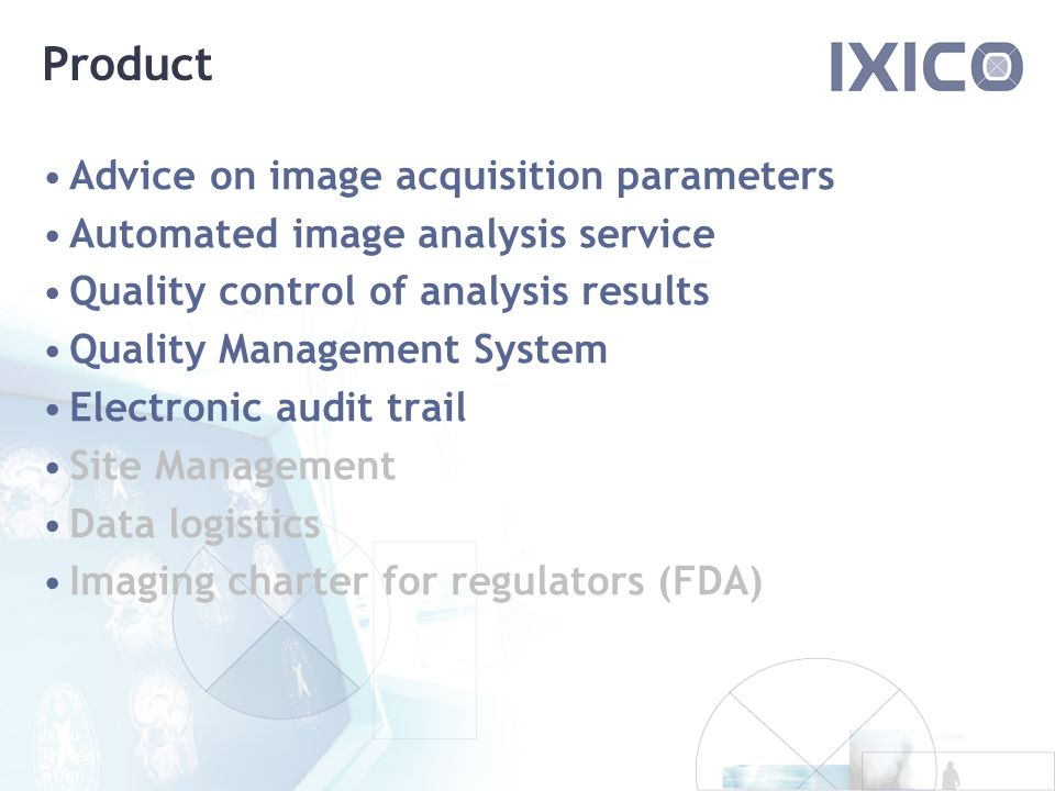 Ixico Present ation Product Advice on image acquisition parameters Automated image analysis service Quality control of analysis results Quality Management System Electronic audit trail Site Management Data logistics Imaging charter for regulators (FDA)