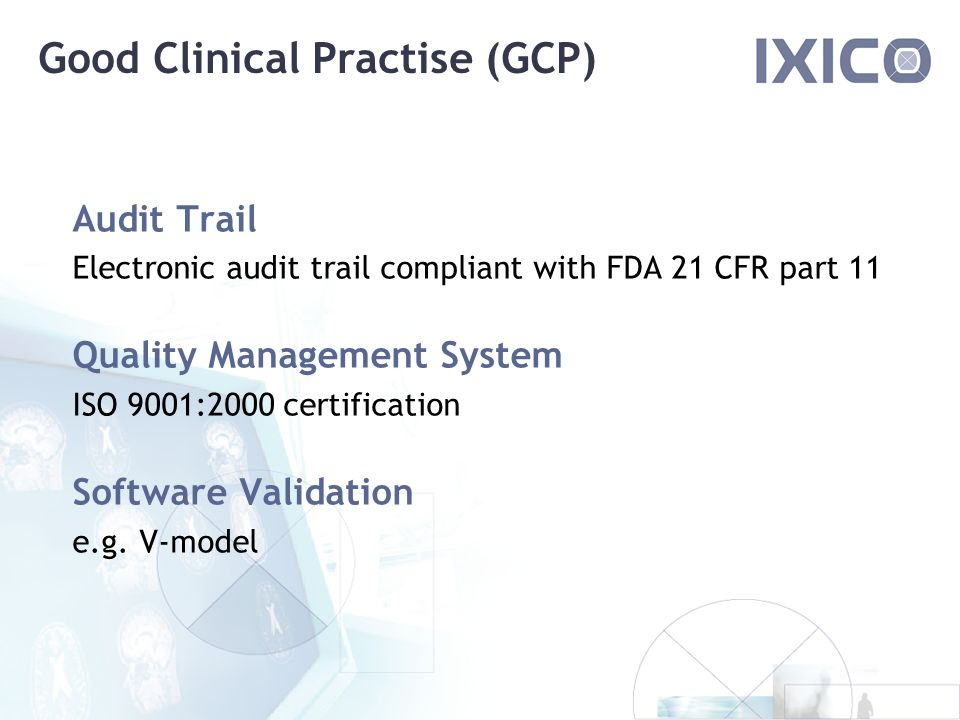 Good Clinical Practise (GCP) Audit Trail Electronic audit trail compliant with FDA 21 CFR part 11 Quality Management System ISO 9001:2000 certification Software Validation e.g.