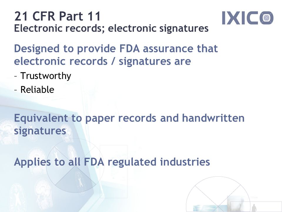 21 CFR Part 11 Electronic records; electronic signatures Designed to provide FDA assurance that electronic records / signatures are – Trustworthy – Reliable Equivalent to paper records and handwritten signatures Applies to all FDA regulated industries