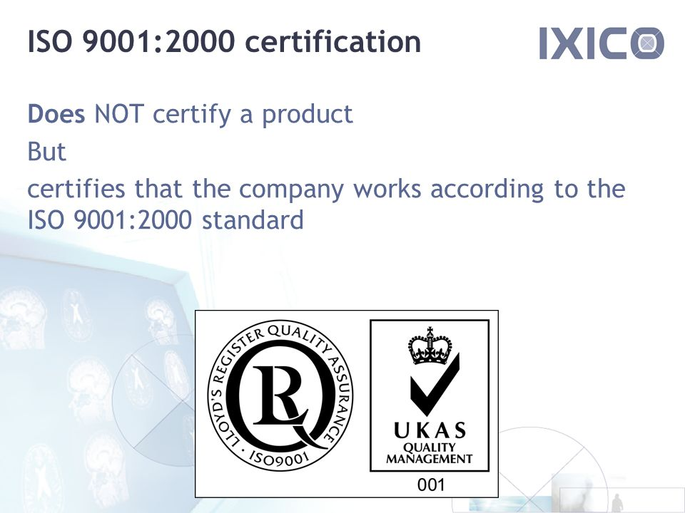 ISO 9001:2000 certification Does NOT certify a product But certifies that the company works according to the ISO 9001:2000 standard