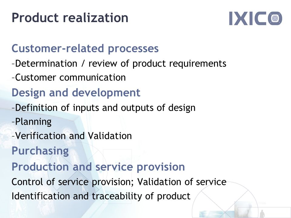 Product realization Customer-related processes –Determination / review of product requirements –Customer communication Design and development –Definition of inputs and outputs of design –Planning –Verification and Validation Purchasing Production and service provision Control of service provision; Validation of service Identification and traceability of product