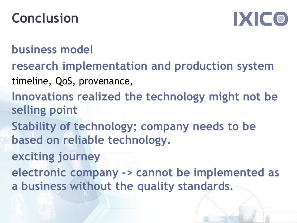 Conclusion business model research implementation and production system timeline, QoS, provenance, Innovations realized the technology might not be selling point Stability of technology; company needs to be based on reliable technology.