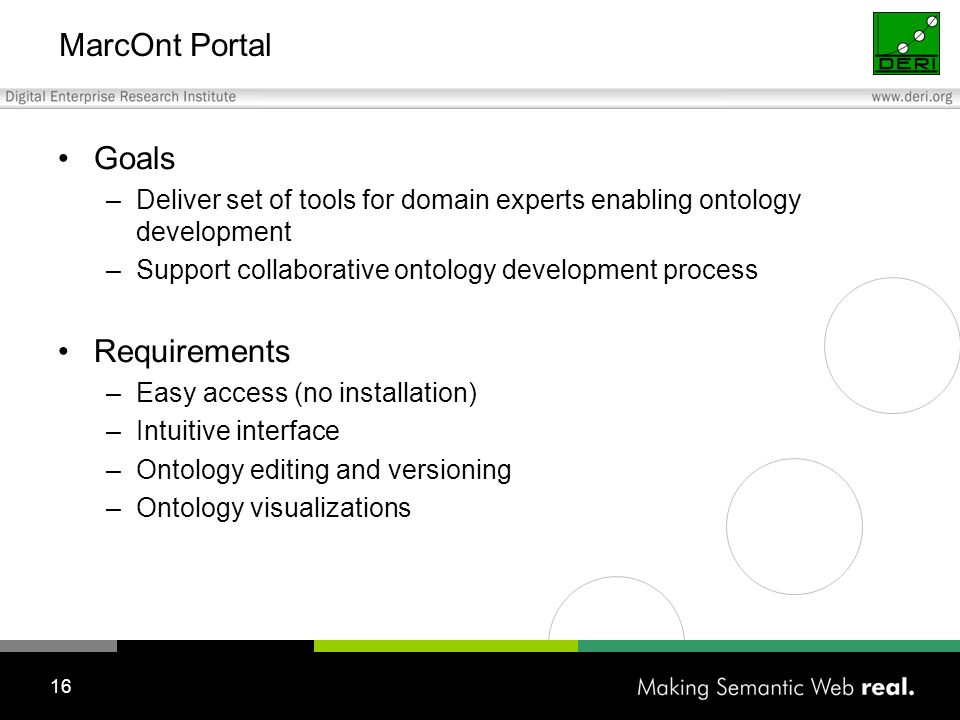 16 MarcOnt Portal Goals –Deliver set of tools for domain experts enabling ontology development –Support collaborative ontology development process Requirements –Easy access (no installation) –Intuitive interface –Ontology editing and versioning –Ontology visualizations