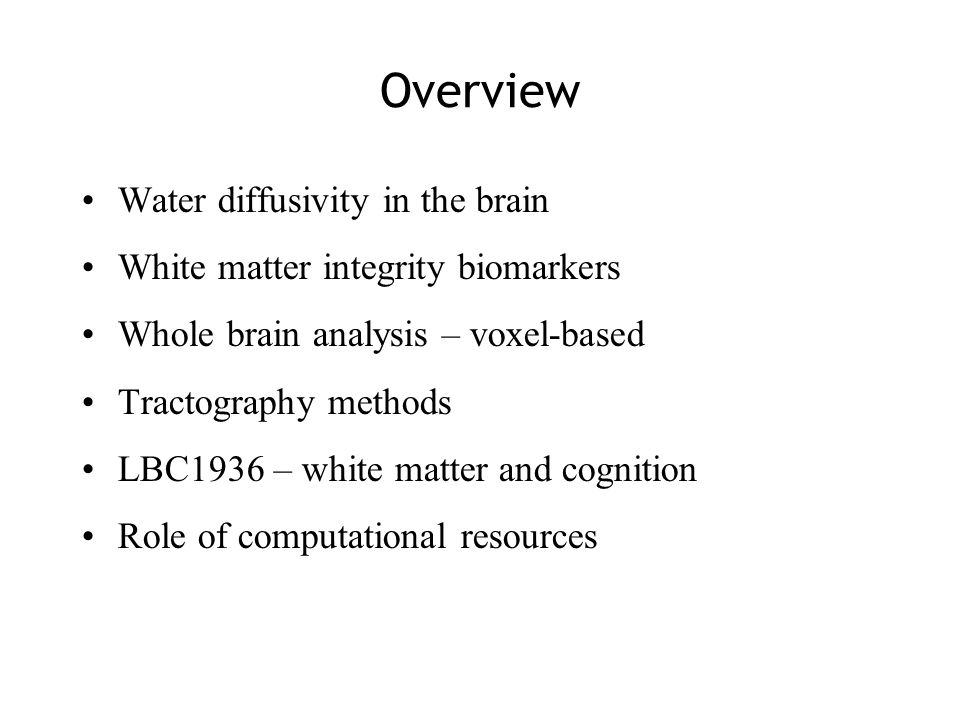 Overview Water diffusivity in the brain White matter integrity biomarkers Whole brain analysis – voxel-based Tractography methods LBC1936 – white matter and cognition Role of computational resources