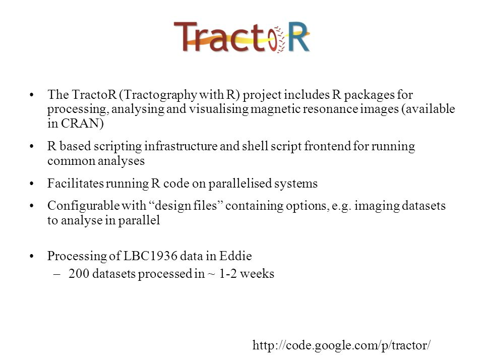 The TractoR (Tractography with R) project includes R packages for processing, analysing and visualising magnetic resonance images (available in CRAN) R based scripting infrastructure and shell script frontend for running common analyses Facilitates running R code on parallelised systems Configurable with design files containing options, e.g.