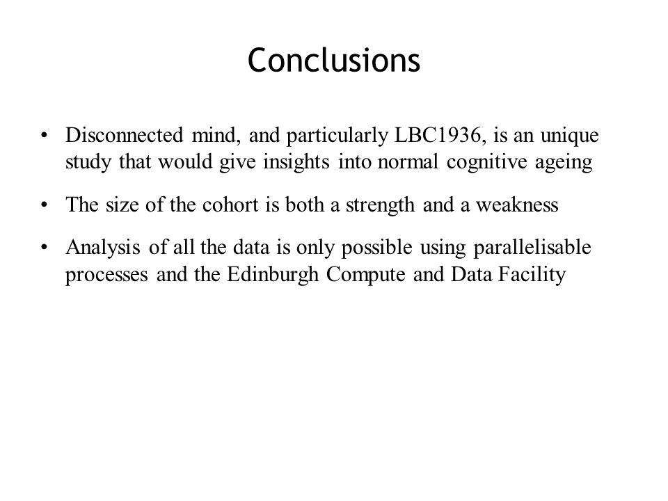 Disconnected mind, and particularly LBC1936, is an unique study that would give insights into normal cognitive ageing The size of the cohort is both a strength and a weakness Analysis of all the data is only possible using parallelisable processes and the Edinburgh Compute and Data Facility Conclusions