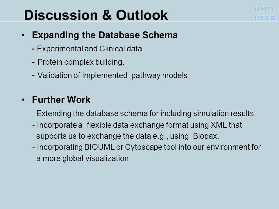 I M S B Discussion & Outlook Expanding the Database Schema - Experimental and Clinical data. - Protein complex building. - Validation of implemented p