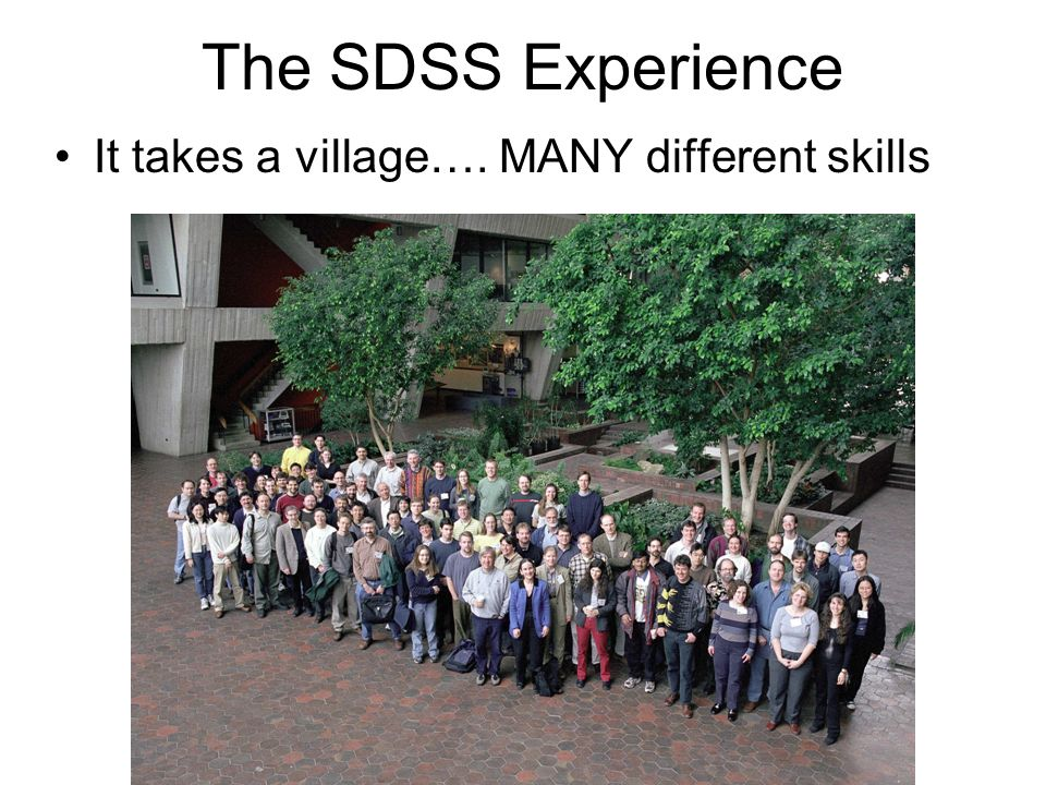 The SDSS Experience It takes a village…. MANY different skills