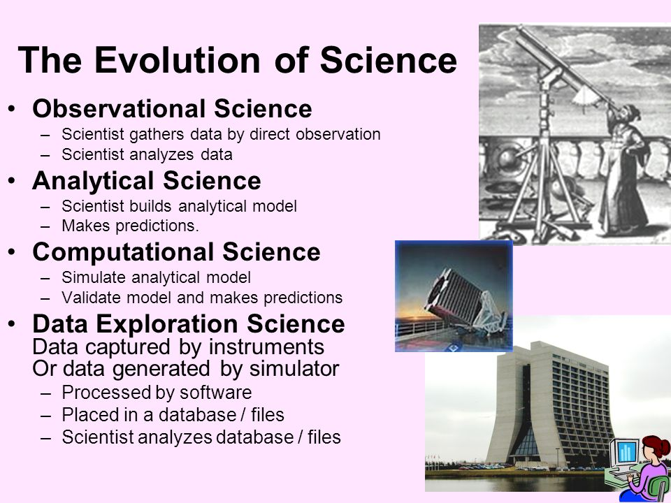 The Evolution of Science Observational Science –Scientist gathers data by direct observation –Scientist analyzes data Analytical Science –Scientist builds analytical model –Makes predictions.