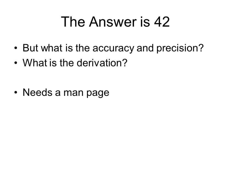 The Answer is 42 But what is the accuracy and precision What is the derivation Needs a man page