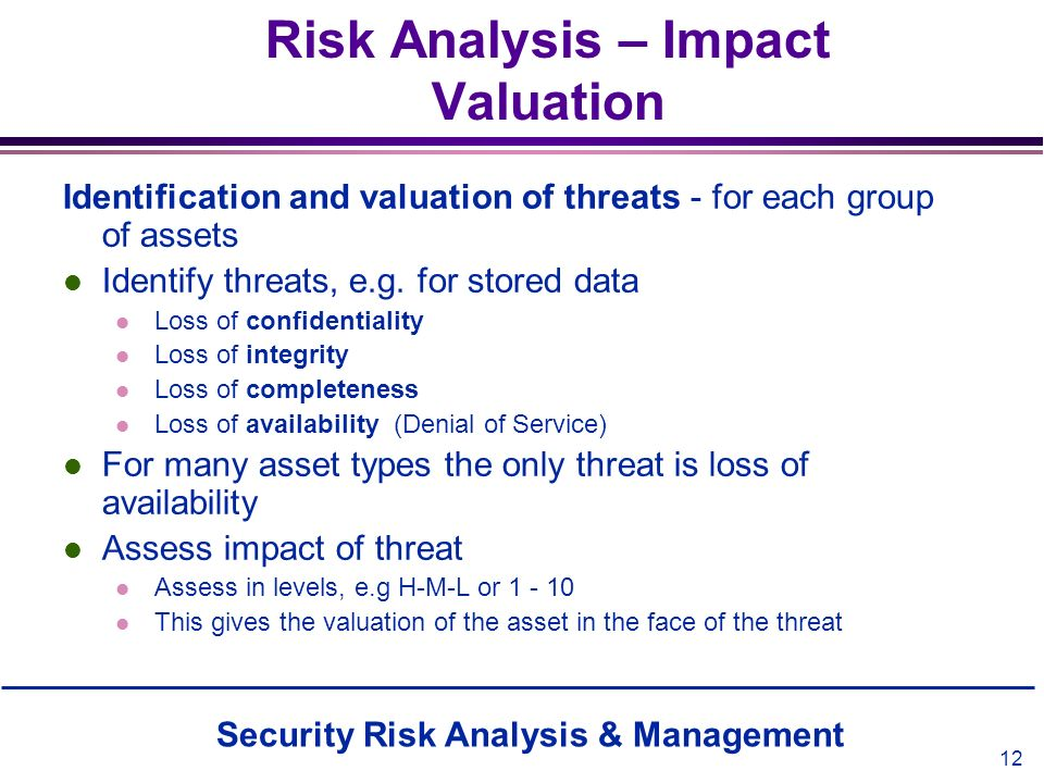 Security Risk Analysis & Management 12 Risk Analysis – Impact Valuation Identification and valuation of threats - for each group of assets l Identify