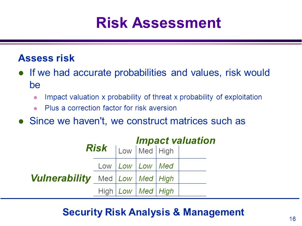 Security Risk Analysis & Management 16 Risk Assessment Assess risk l If we had accurate probabilities and values, risk would be l Impact valuation x p