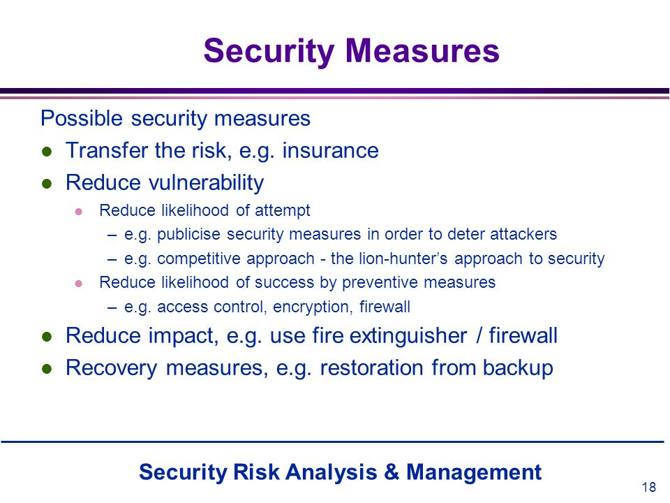 Security Risk Analysis & Management 18 Security Measures Possible security measures l Transfer the risk, e.g. insurance l Reduce vulnerability l Reduc